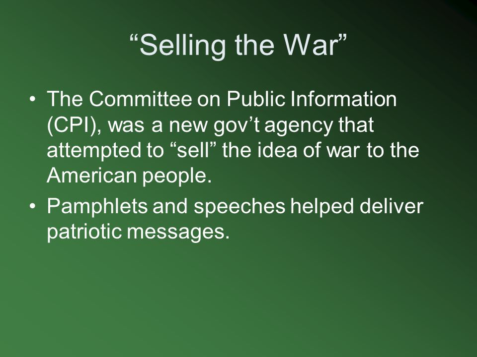 Selling the War The Committee on Public Information (CPI), was a new gov't agency that attempted to sell the idea of war to the American people.