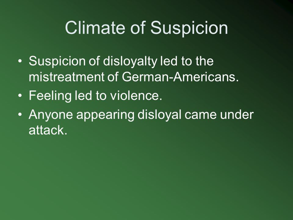 Climate of Suspicion Suspicion of disloyalty led to the mistreatment of German-Americans. Feeling led to violence.