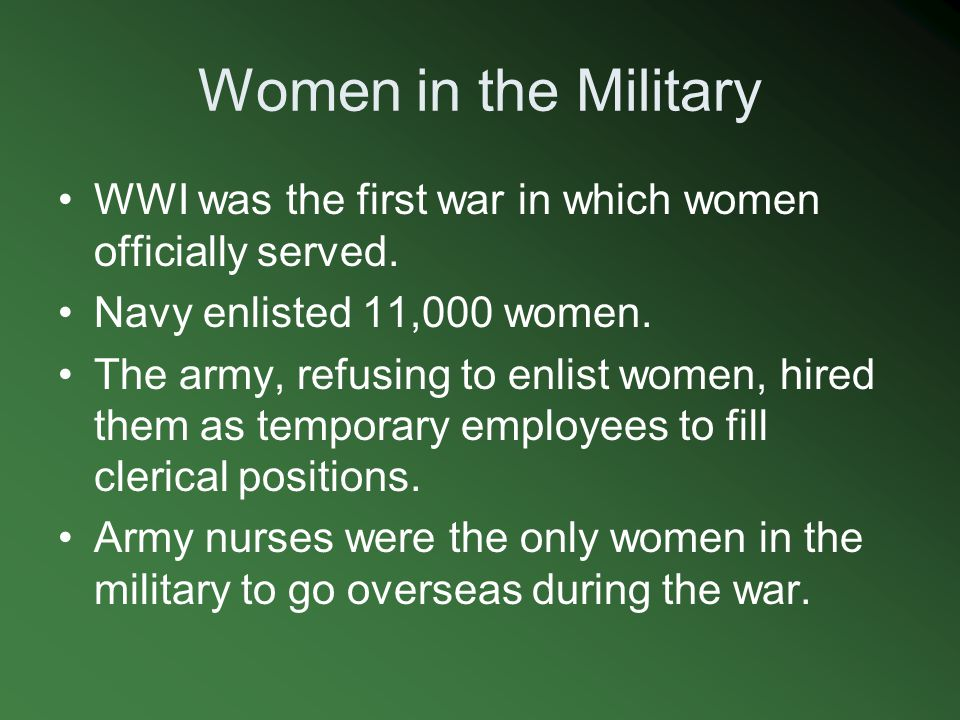 Women in the Military WWI was the first war in which women officially served. Navy enlisted 11,000 women.