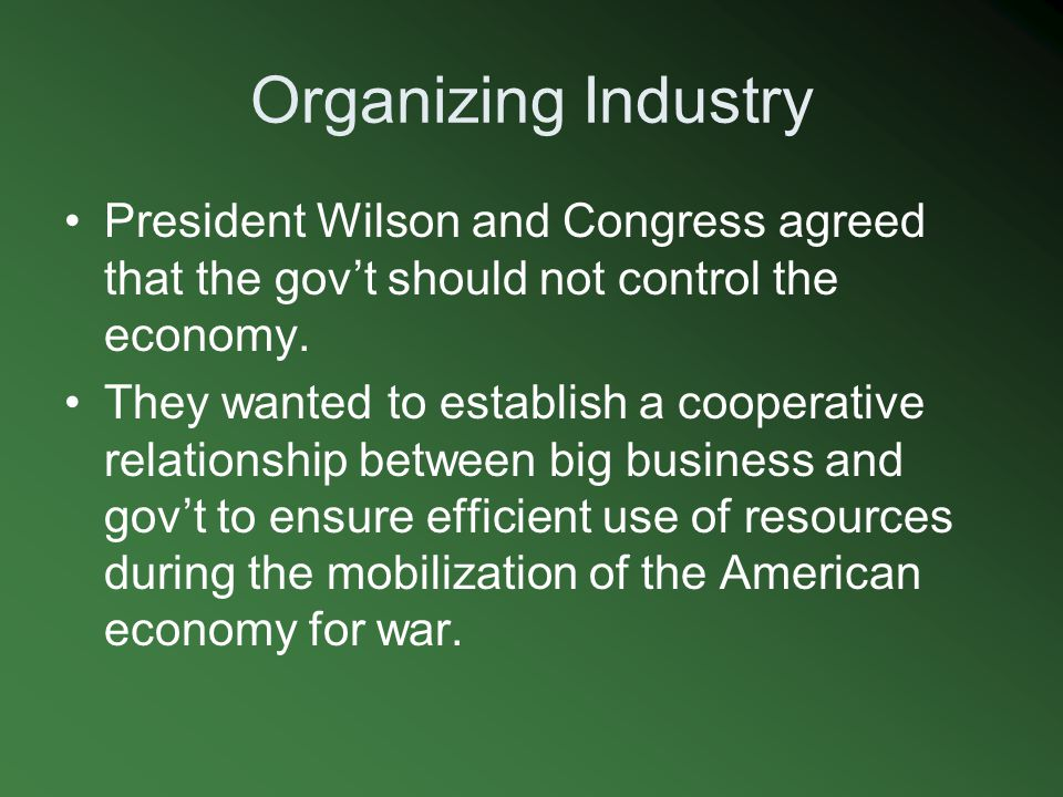 Organizing Industry President Wilson and Congress agreed that the gov't should not control the economy.