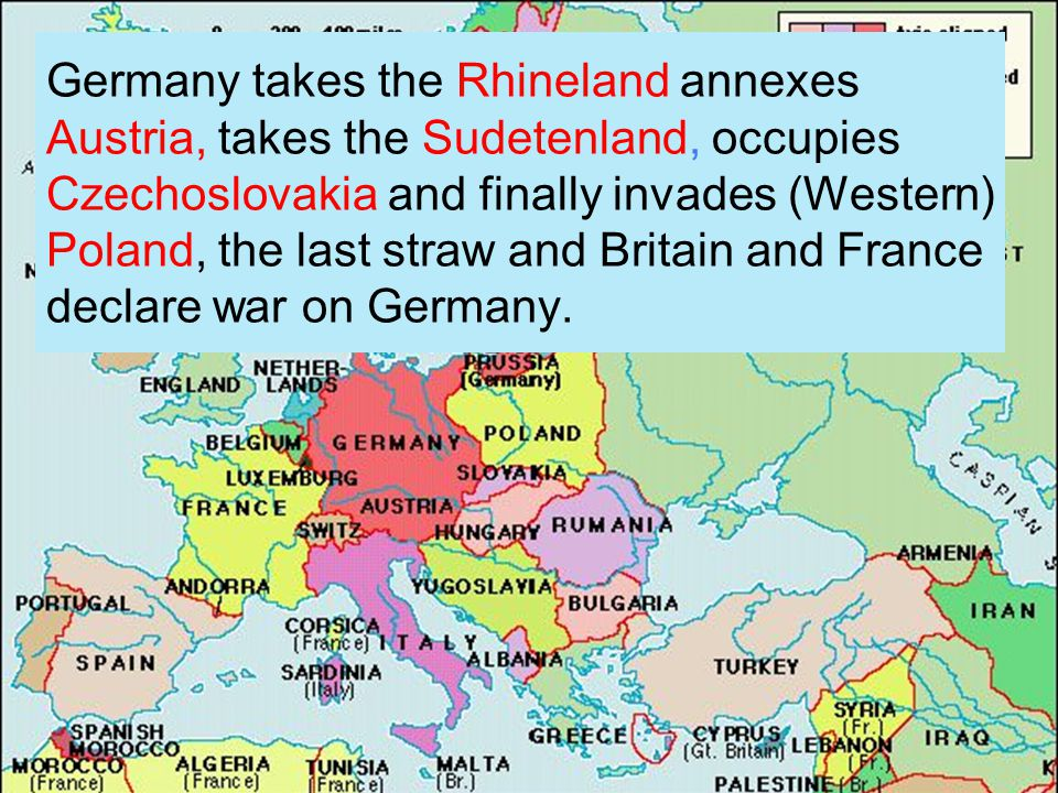 Germany takes the Rhineland annexes Austria, takes the Sudetenland, occupies Czechoslovakia and finally invades (Western) Poland, the last straw and Britain and France declare war on Germany.