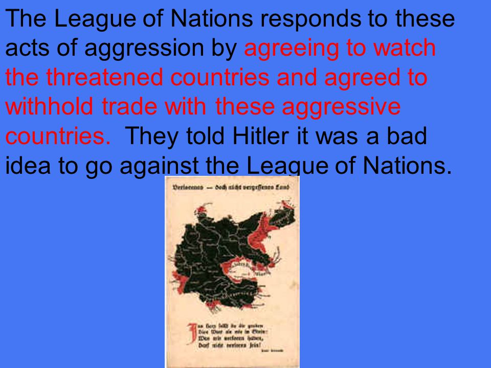 The League of Nations responds to these acts of aggression by agreeing to watch the threatened countries and agreed to withhold trade with these aggressive countries.