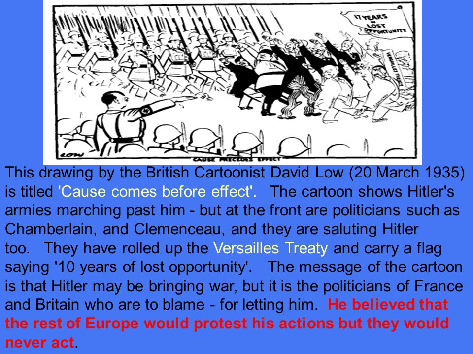 This drawing by the British Cartoonist David Low (20 March 1935) is titled Cause comes before effect . The cartoon shows Hitler s armies marching past him - but at the front are politicians such as Chamberlain, and Clemenceau, and they are saluting Hitler too. They have rolled up the Versailles Treaty and carry a flag saying 10 years of lost opportunity . The message of the cartoon is that Hitler may be bringing war, but it is the politicians of France and Britain who are to blame - for letting him.