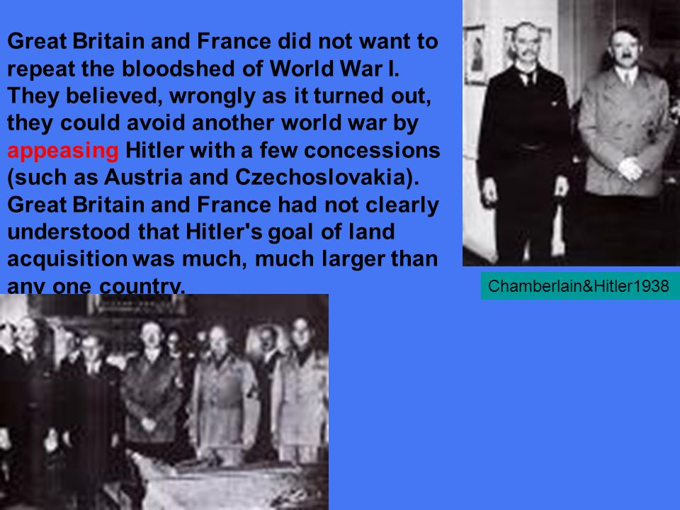 Great Britain and France did not want to repeat the bloodshed of World War I. They believed, wrongly as it turned out, they could avoid another world war by appeasing Hitler with a few concessions (such as Austria and Czechoslovakia). Great Britain and France had not clearly understood that Hitler s goal of land acquisition was much, much larger than any one country.