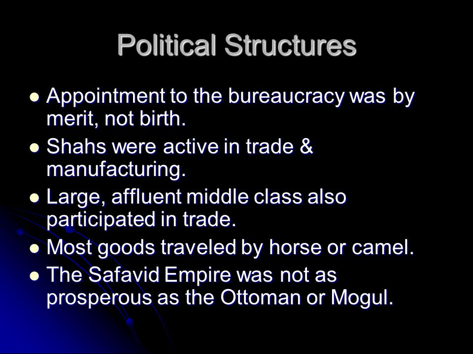Political Structures Appointment to the bureaucracy was by merit, not birth. Shahs were active in trade & manufacturing.