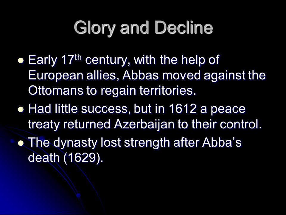 Glory and Decline Early 17th century, with the help of European allies, Abbas moved against the Ottomans to regain territories.