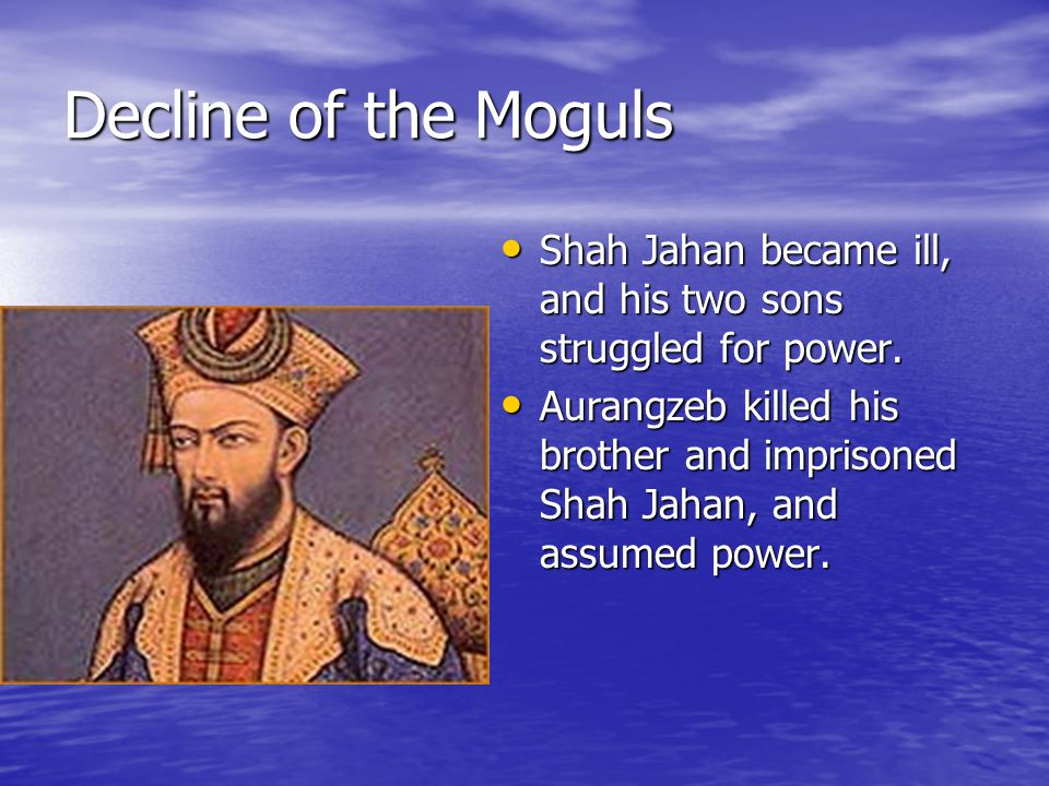 Decline of the Moguls Shah Jahan became ill, and his two sons struggled for power.
