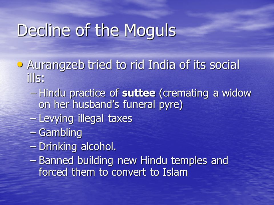 Decline of the Moguls Aurangzeb tried to rid India of its social ills: