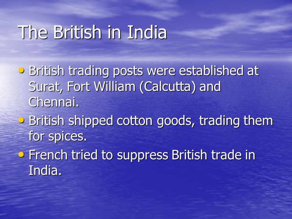 The British in India British trading posts were established at Surat, Fort William (Calcutta) and Chennai.