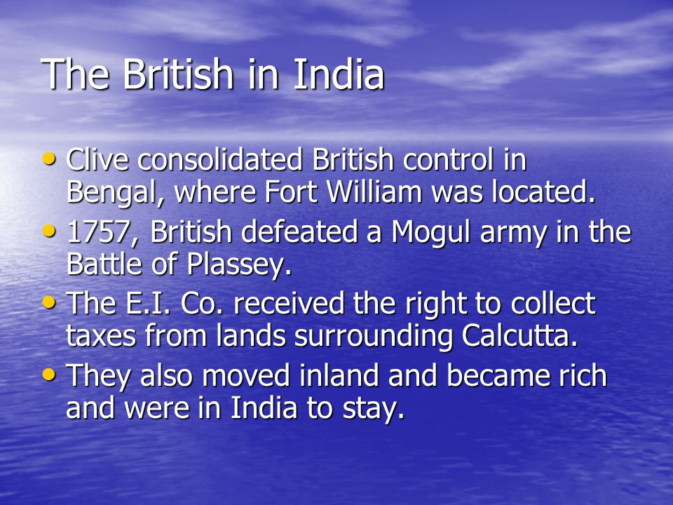 The British in India Clive consolidated British control in Bengal, where Fort William was located.