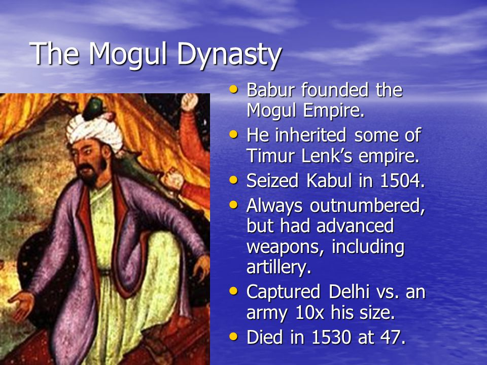 The Mogul Dynasty Babur founded the Mogul Empire.