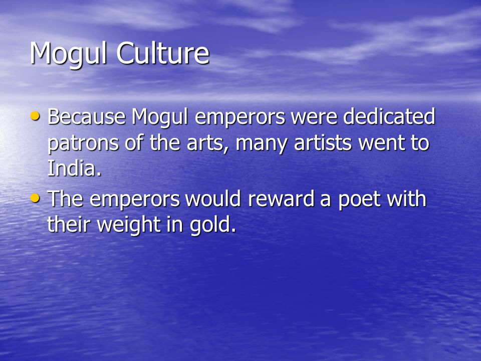 Mogul Culture Because Mogul emperors were dedicated patrons of the arts, many artists went to India.