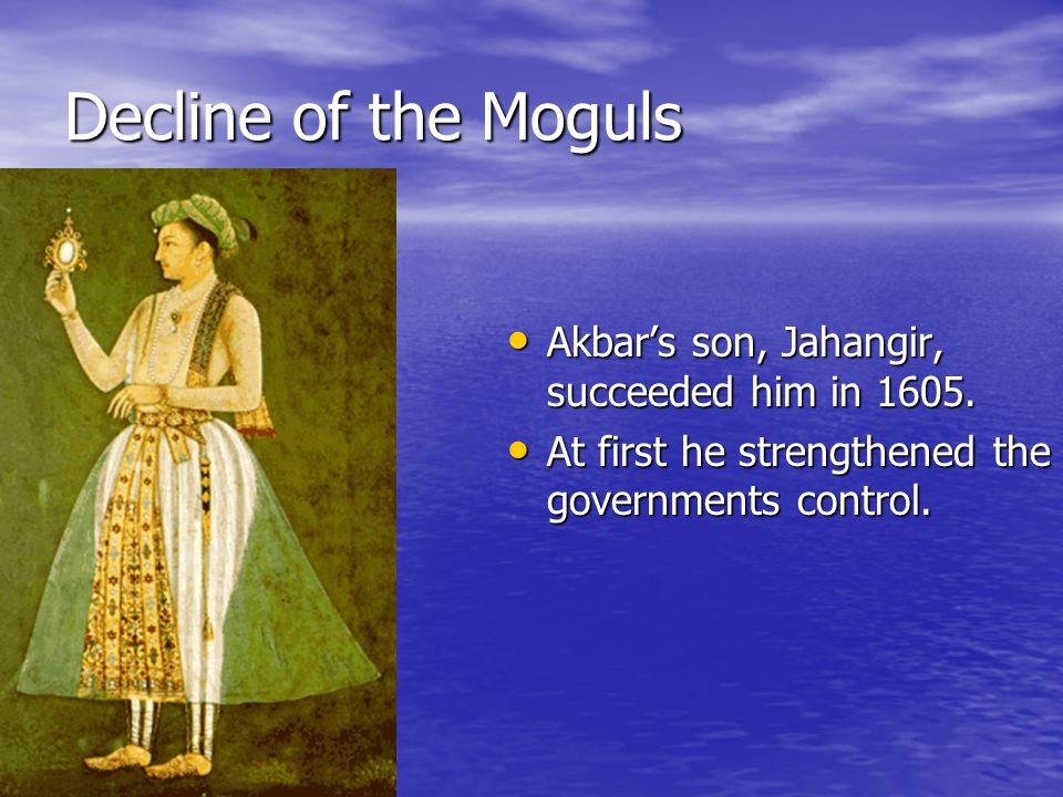 Decline of the Moguls Akbar's son, Jahangir, succeeded him in 1605.