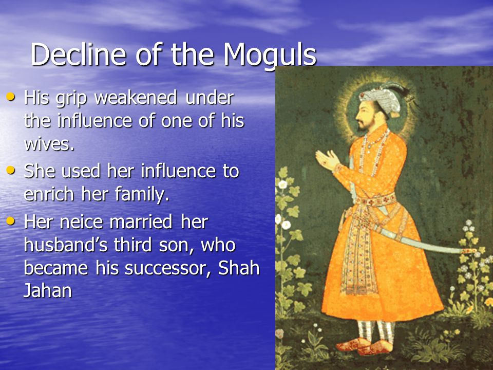 Decline of the Moguls His grip weakened under the influence of one of his wives. She used her influence to enrich her family.