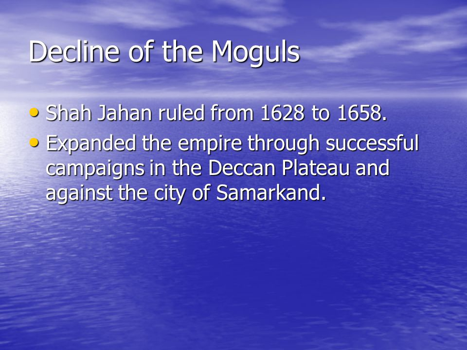 Decline of the Moguls Shah Jahan ruled from 1628 to 1658.