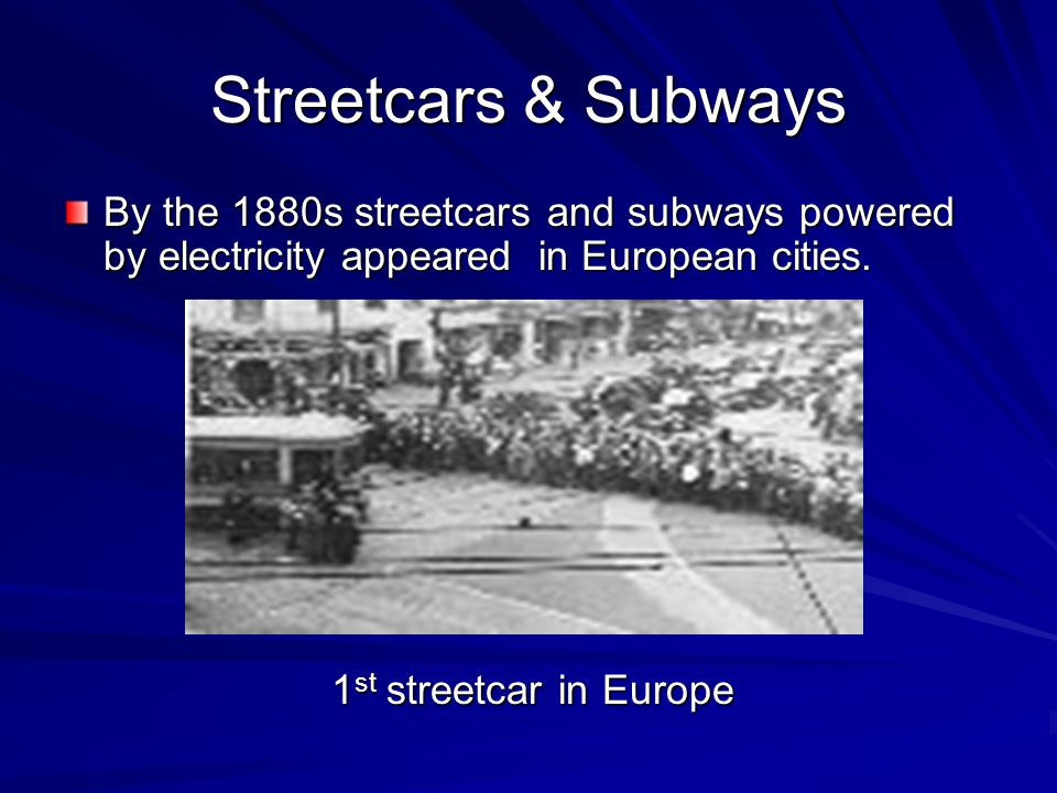 Streetcars & Subways By the 1880s streetcars and subways powered by electricity appeared in European cities.