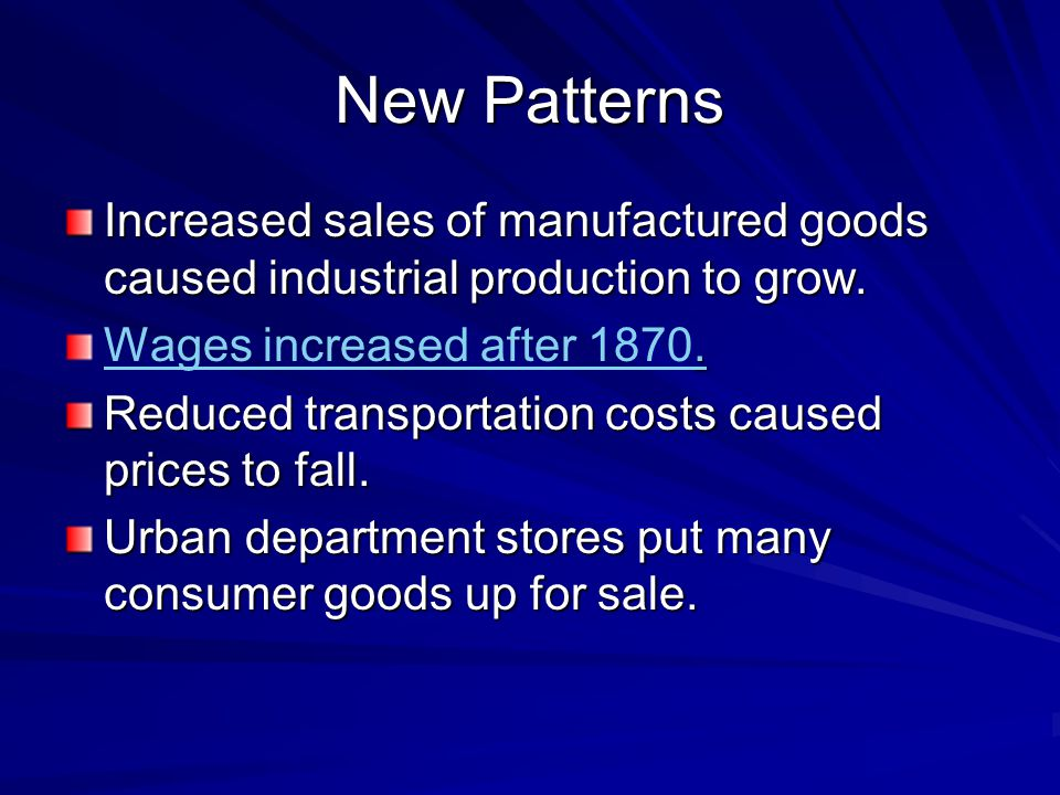 New Patterns Increased sales of manufactured goods caused industrial production to grow. Wages increased after 1870.