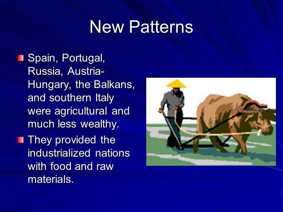 New Patterns Spain, Portugal, Russia, Austria-Hungary, the Balkans, and southern Italy were agricultural and much less wealthy.