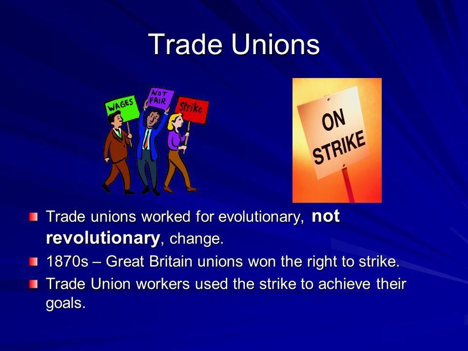 Trade Unions Trade unions worked for evolutionary, not revolutionary, change. 1870s – Great Britain unions won the right to strike.