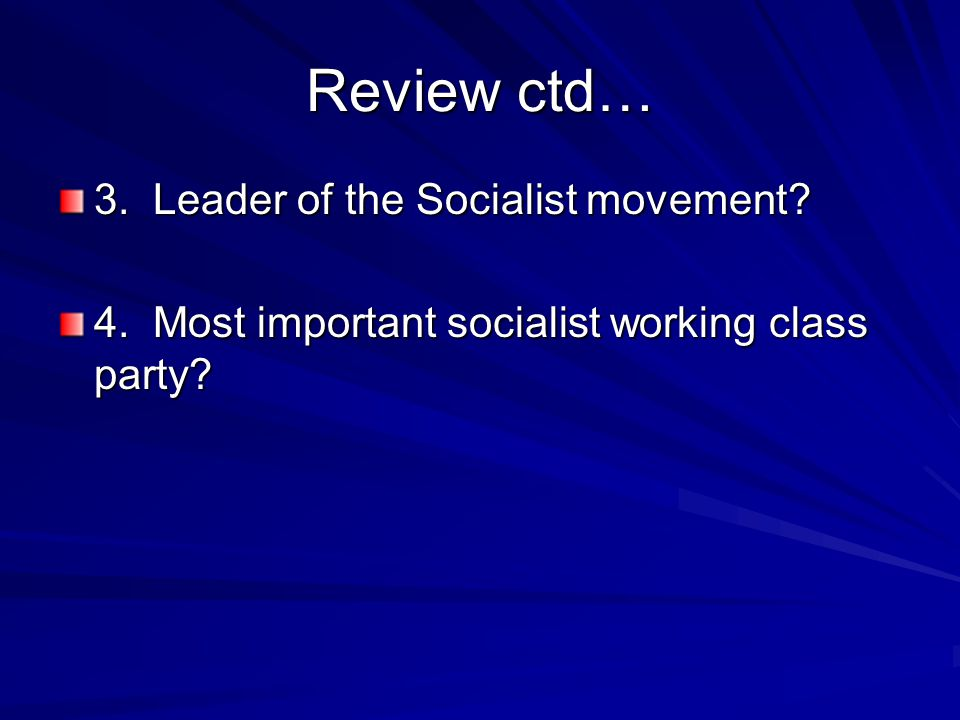 Review ctd… 3. Leader of the Socialist movement