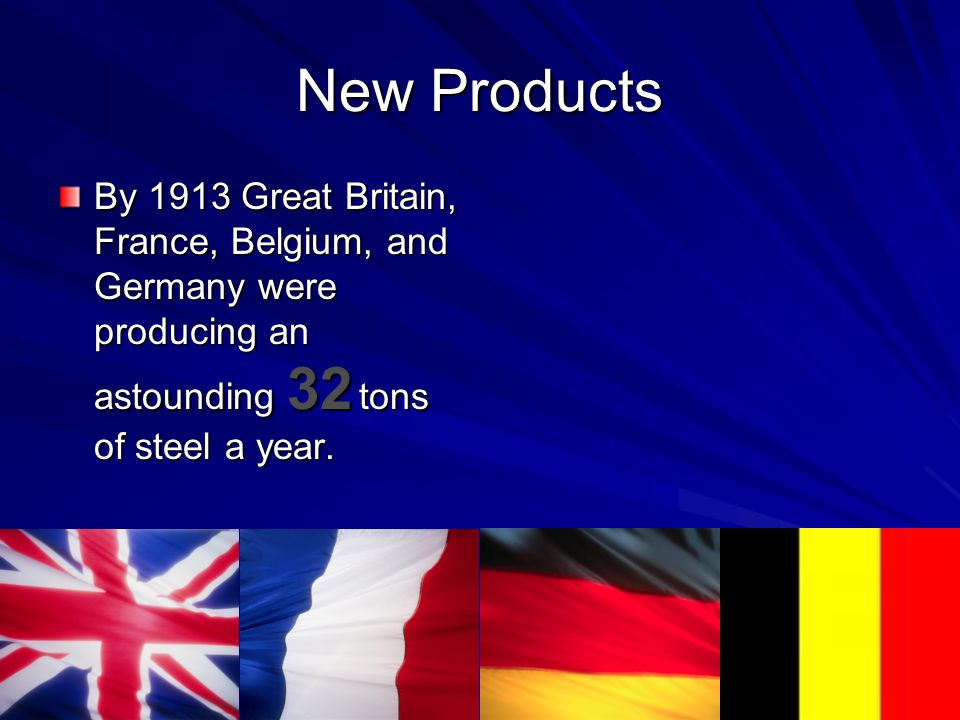 New Products By 1913 Great Britain, France, Belgium, and Germany were producing an astounding 32 tons of steel a year.