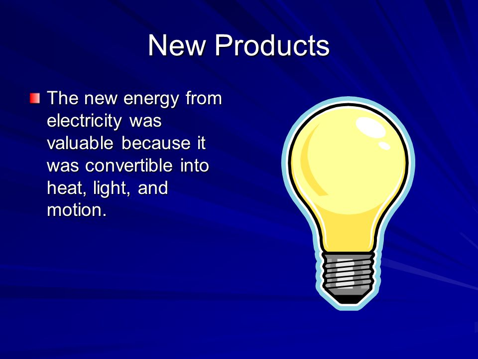 New Products The new energy from electricity was valuable because it was convertible into heat, light, and motion.