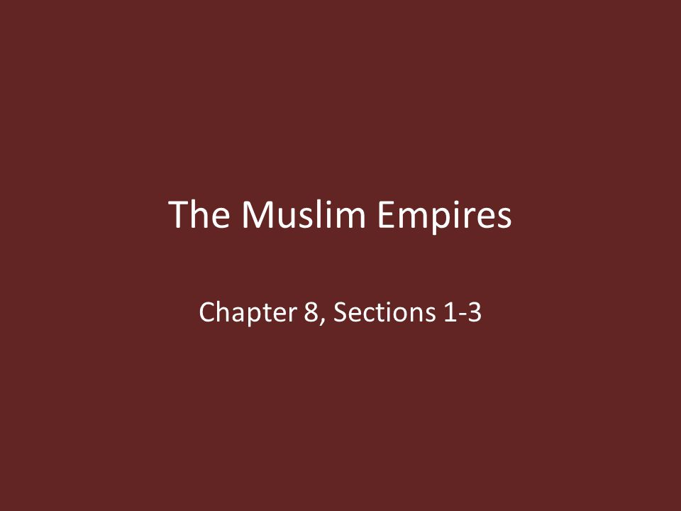 The Muslim Empires Chapter 8, Sections 1-3