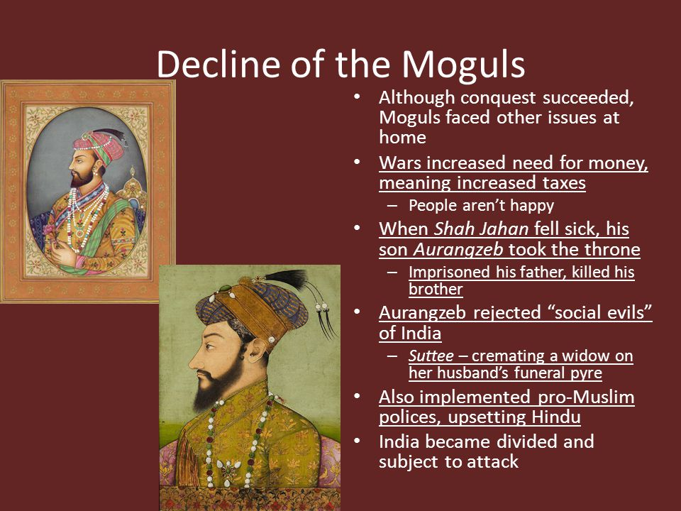 Decline of the Moguls Although conquest succeeded, Moguls faced other issues at home. Wars increased need for money, meaning increased taxes.