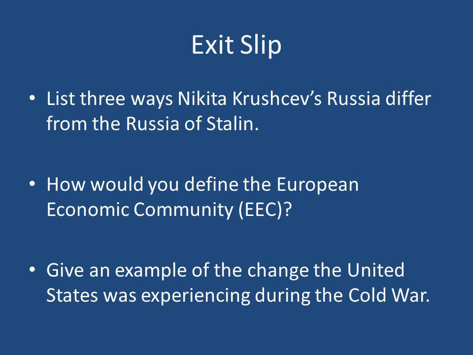 Exit Slip List three ways Nikita Krushcev's Russia differ from the Russia of Stalin. How would you define the European Economic Community (EEC)