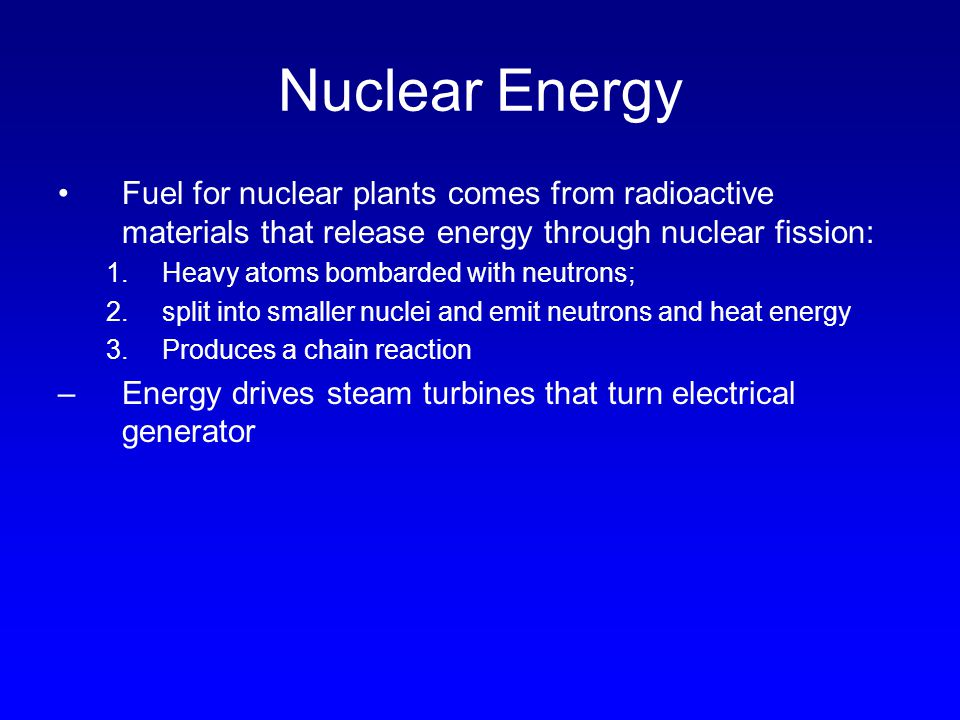Nuclear Energy Fuel for nuclear plants comes from radioactive materials that release energy through nuclear fission: