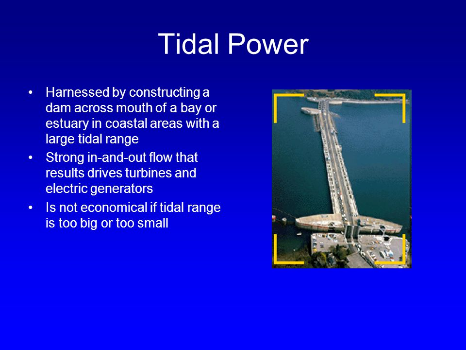 Tidal Power Harnessed by constructing a dam across mouth of a bay or estuary in coastal areas with a large tidal range.