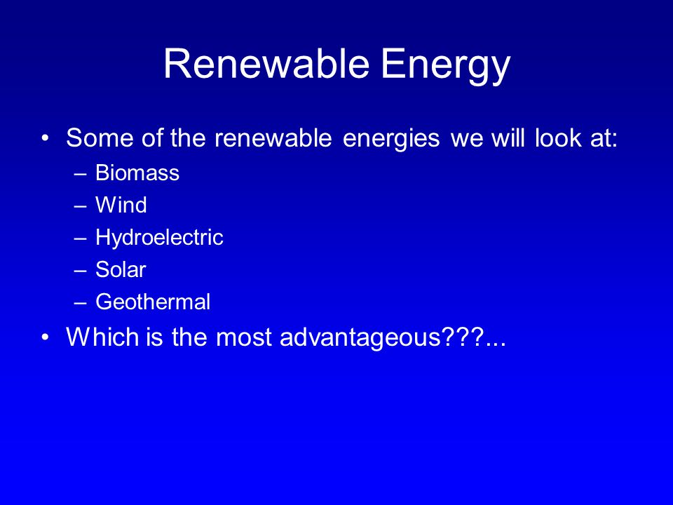 Renewable Energy Some of the renewable energies we will look at: