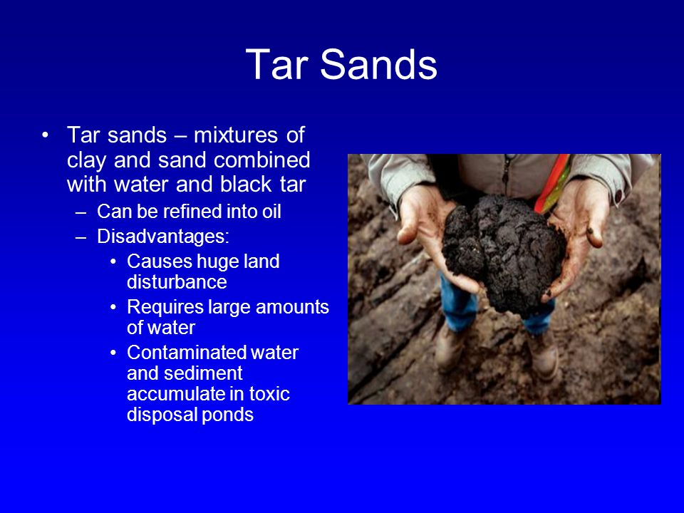 Tar Sands Tar sands – mixtures of clay and sand combined with water and black tar. Can be refined into oil.