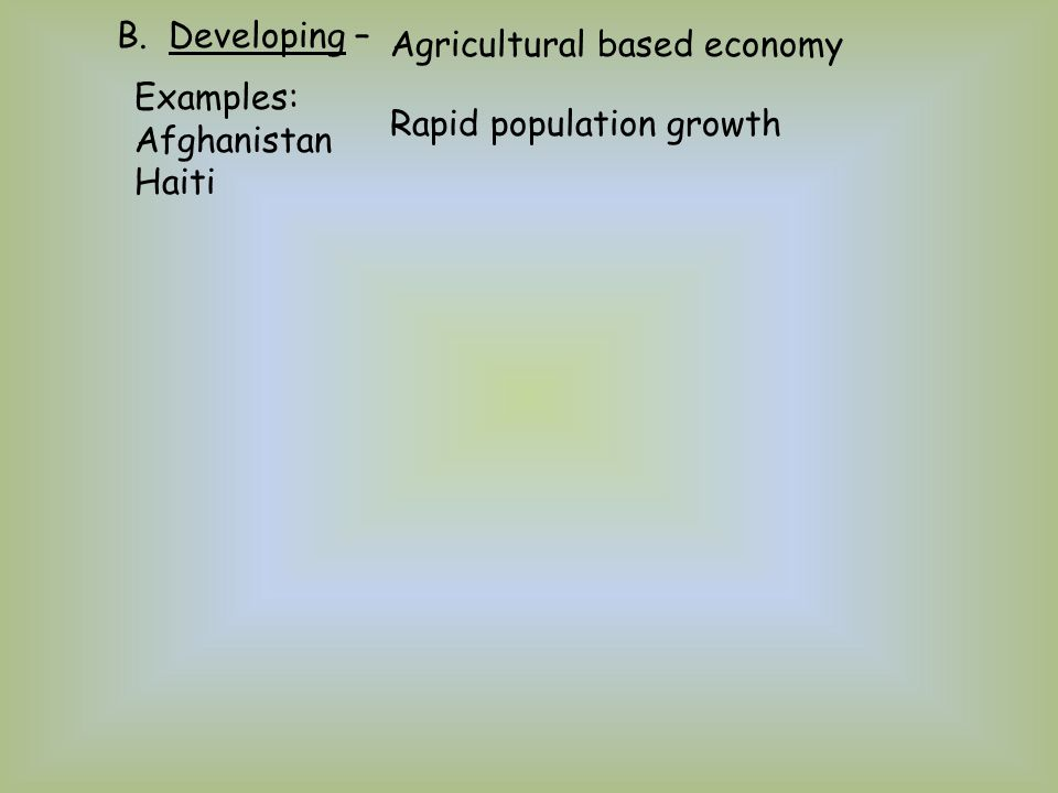 B. Developing – Agricultural based economy Examples: Afghanistan Haiti Rapid population growth