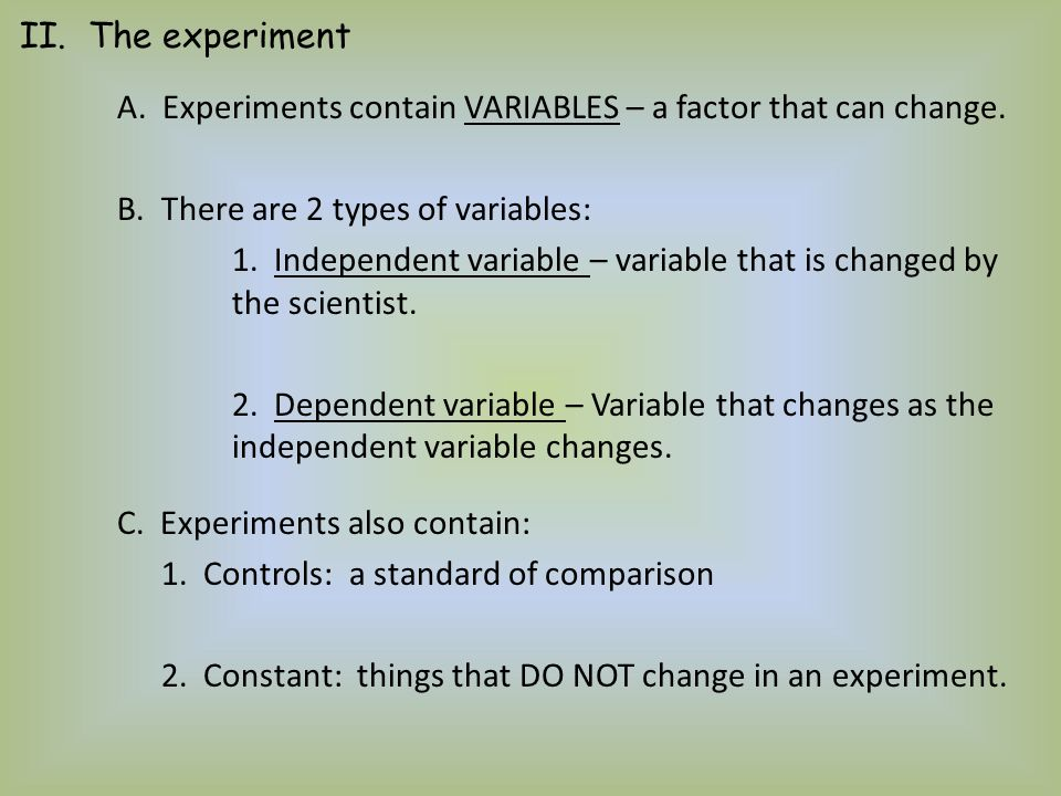 II. The experiment A. Experiments contain VARIABLES – a factor that can change. B. There are 2 types of variables: