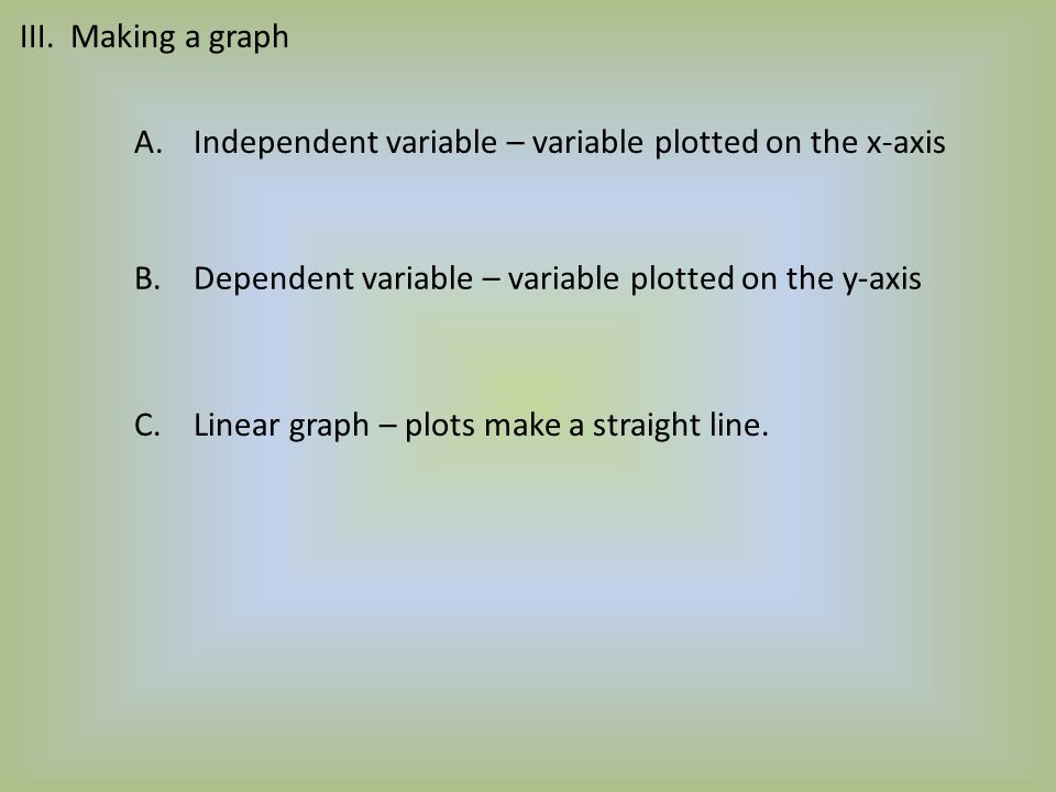 III. Making a graph Independent variable – variable plotted on the x-axis. Dependent variable – variable plotted on the y-axis.