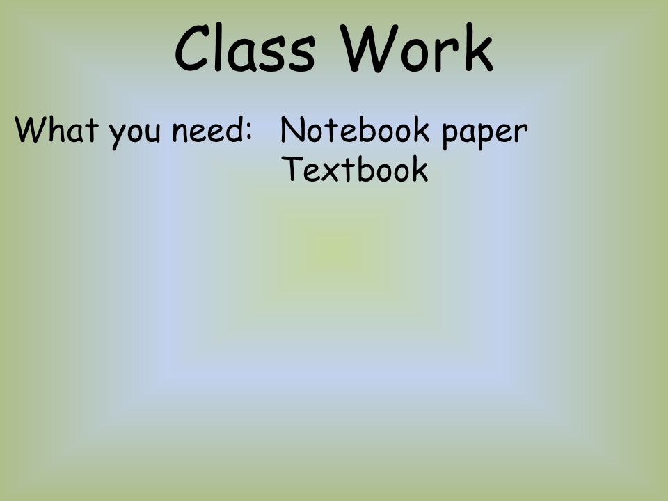 Class Work What you need: Notebook paper Textbook