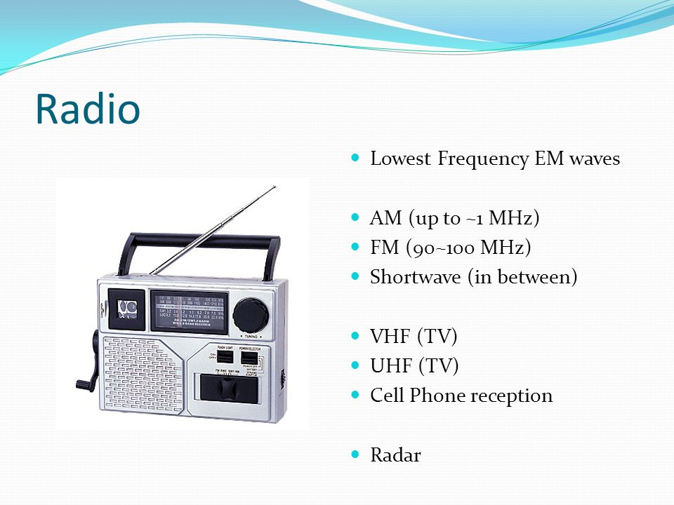 Radio Lowest Frequency EM waves AM (up to ~1 MHz) FM (90~100 MHz)
