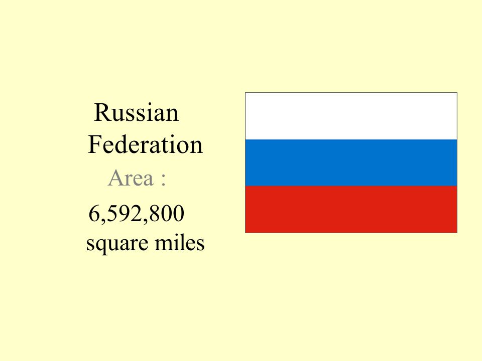 Russian Federation Area : 6,592,800 square miles