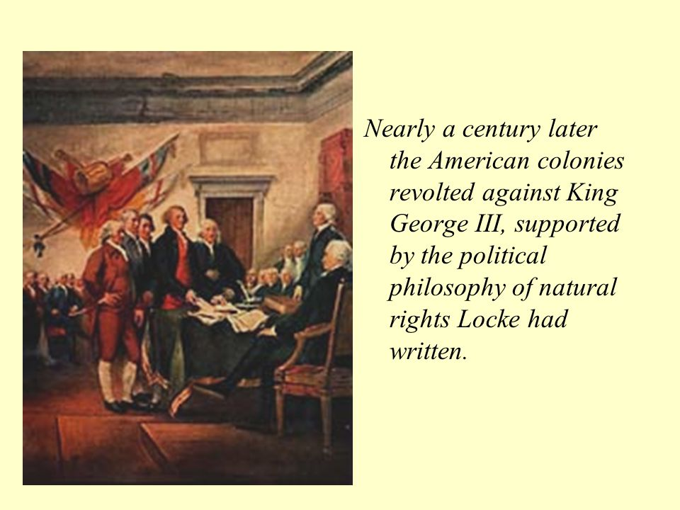 Nearly a century later the American colonies revolted against King George III, supported by the political philosophy of natural rights Locke had written.