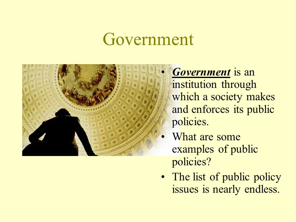 Government Government is an institution through which a society makes and enforces its public policies.