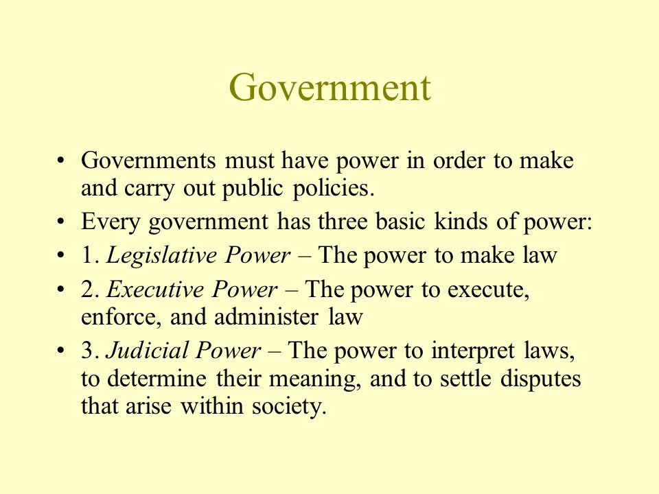 Government Governments must have power in order to make and carry out public policies. Every government has three basic kinds of power: