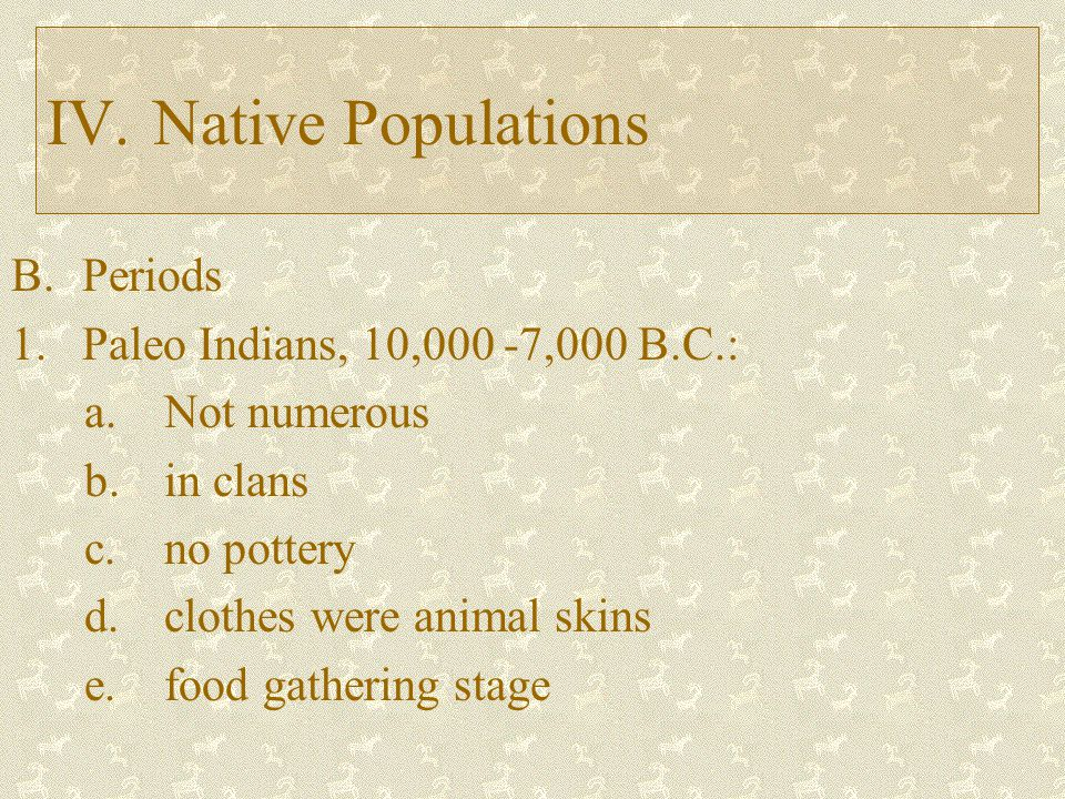 IV. Native Populations Periods 1. Paleo Indians, 10,000 -7,000 B.C.: