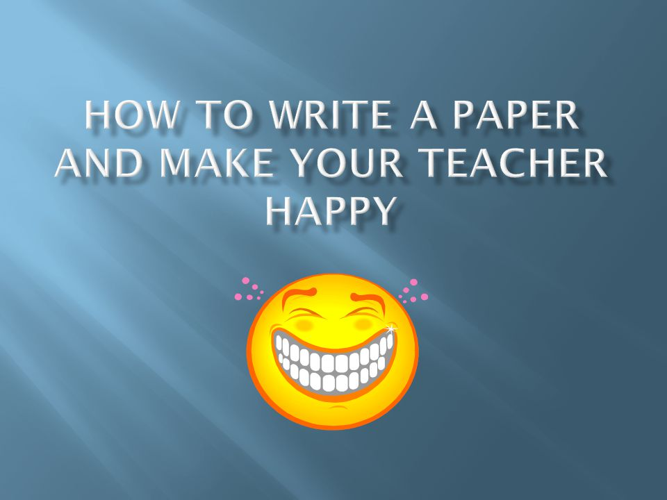 How to Write a Paper and Make your Teacher Happy