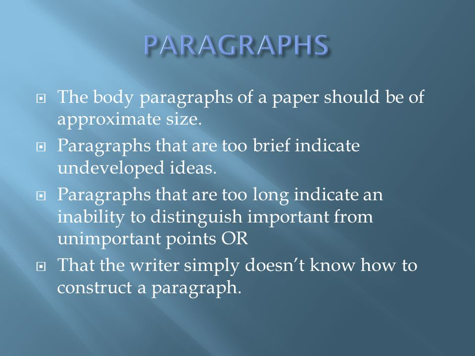 PARAGRAPHS The body paragraphs of a paper should be of approximate size. Paragraphs that are too brief indicate undeveloped ideas.
