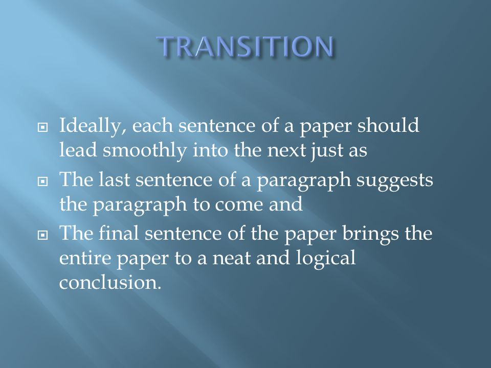 TRANSITION Ideally, each sentence of a paper should lead smoothly into the next just as.