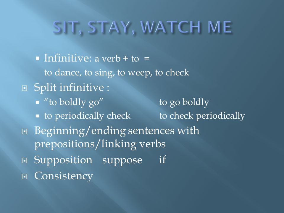 SIT, STAY, WATCH ME Infinitive: a verb + to = Split infinitive :