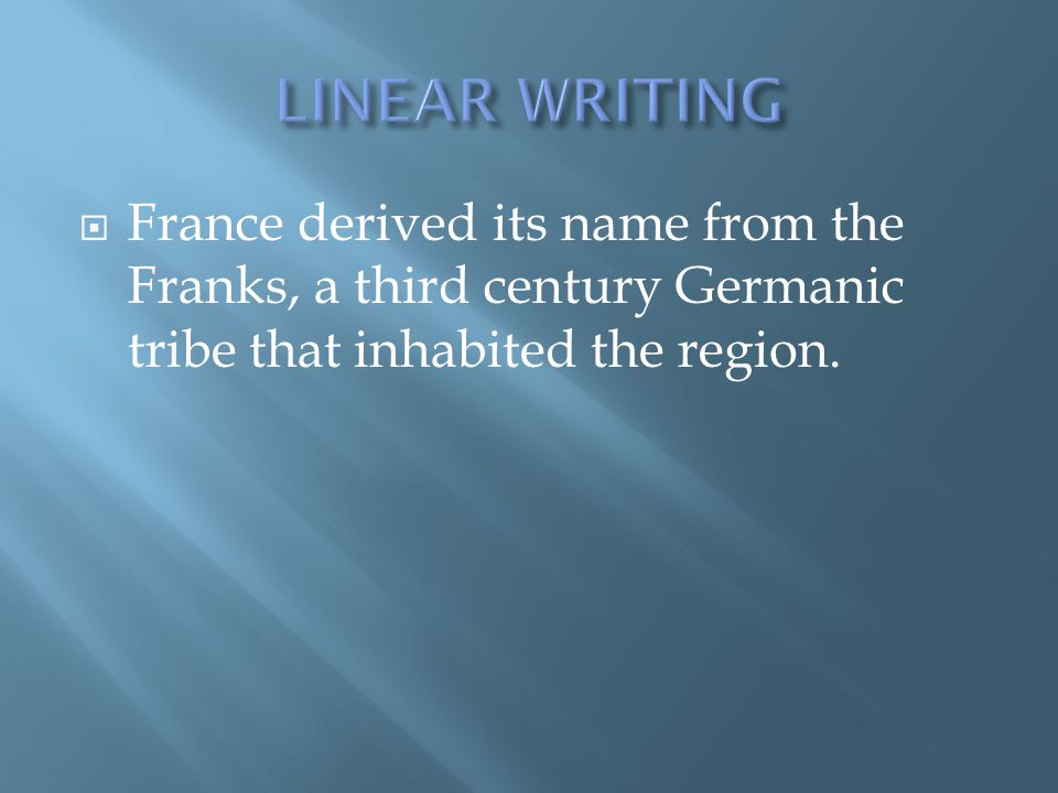 LINEAR WRITING France derived its name from the Franks, a third century Germanic tribe that inhabited the region.
