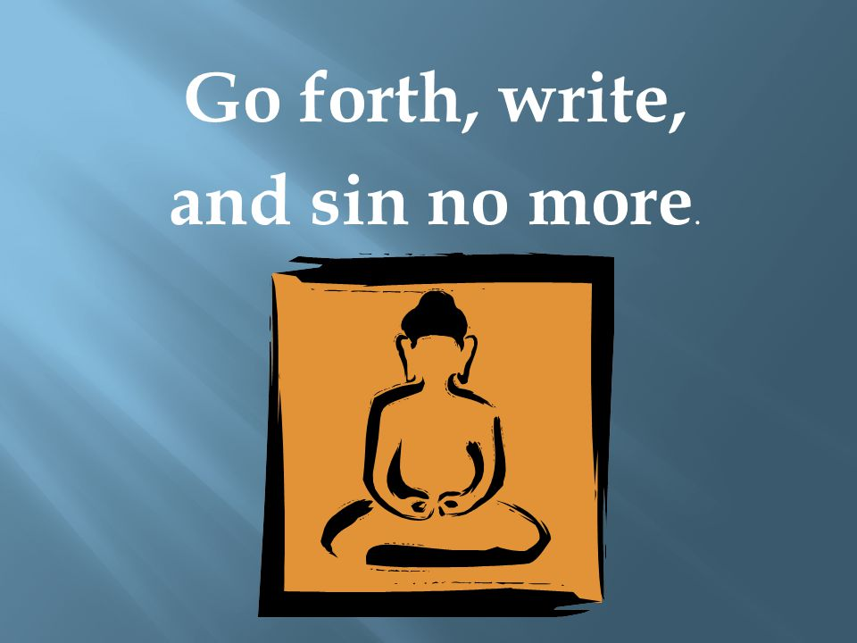Go forth, write, and sin no more.