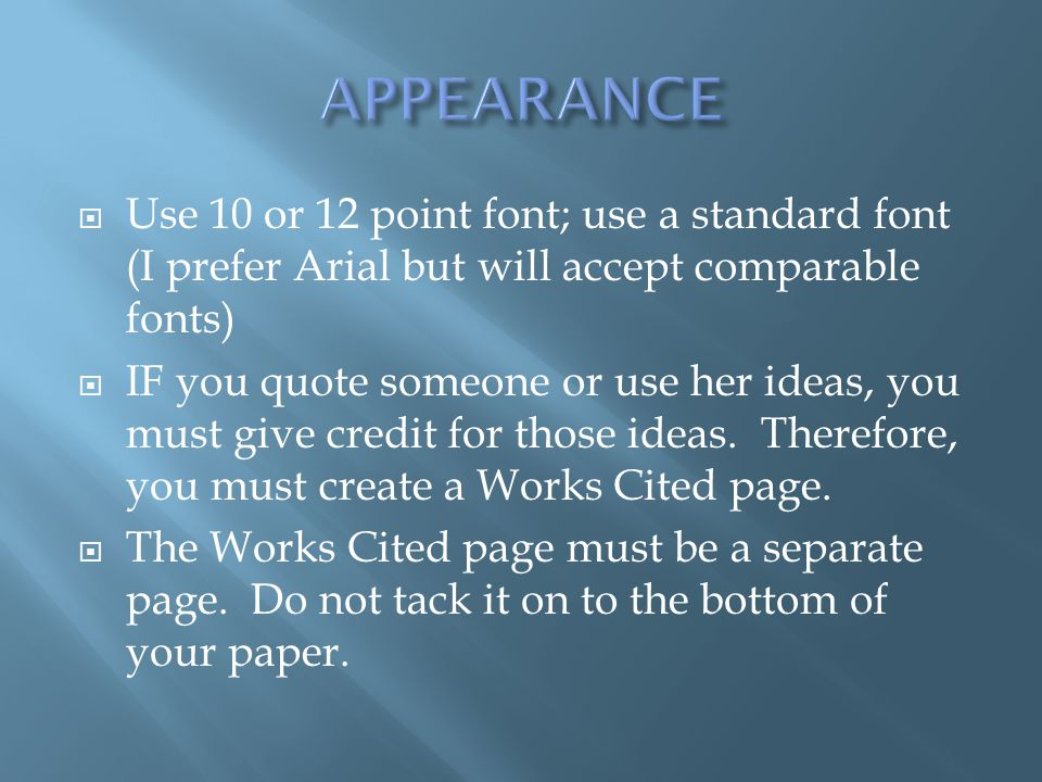 APPEARANCE Use 10 or 12 point font; use a standard font (I prefer Arial but will accept comparable fonts)